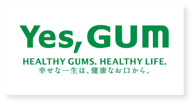 Yes,GUM HEALTHY GUMS. HEALTHY LIFE.幸せな一生は、健康なお口から。